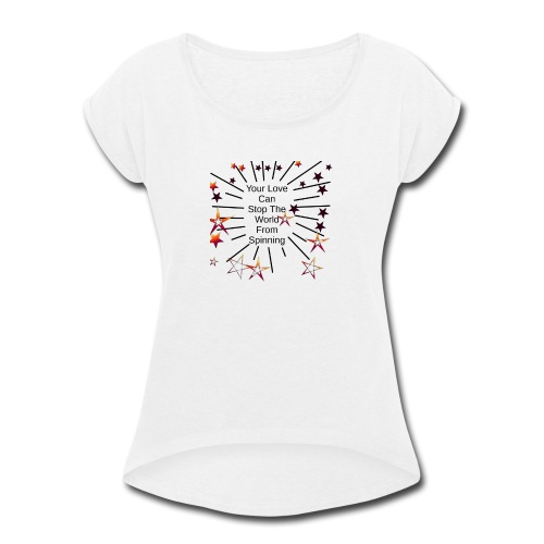 Your Love Can Stop The World From Spinning - Women's Roll Cuff T-Shirt