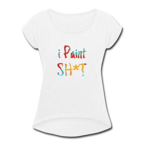 I paint shit - Women's Roll Cuff T-Shirt
