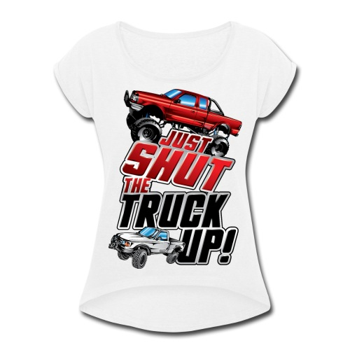 Shut The Truck Up - Women's Roll Cuff T-Shirt