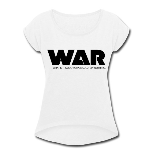WAR -- WHAT IS IT GOOD FOR? ABSOLUTELY NOTHING. - Women's Roll Cuff T-Shirt