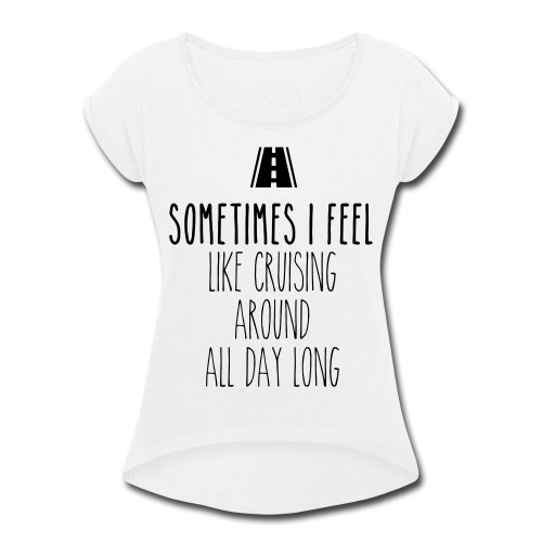Sometimes I feel like I cruising around all day - Women's Roll Cuff T-Shirt