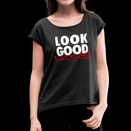 Look Good Naked - Women's Roll Cuff T-Shirt