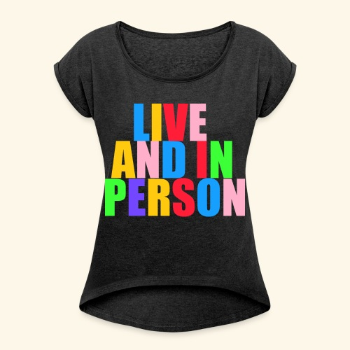 live and in person - Women's Roll Cuff T-Shirt