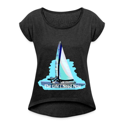 Sailing Life I Need Now - Women's Roll Cuff T-Shirt