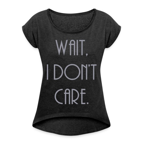 Wait, I don't care. - Women's Roll Cuff T-Shirt