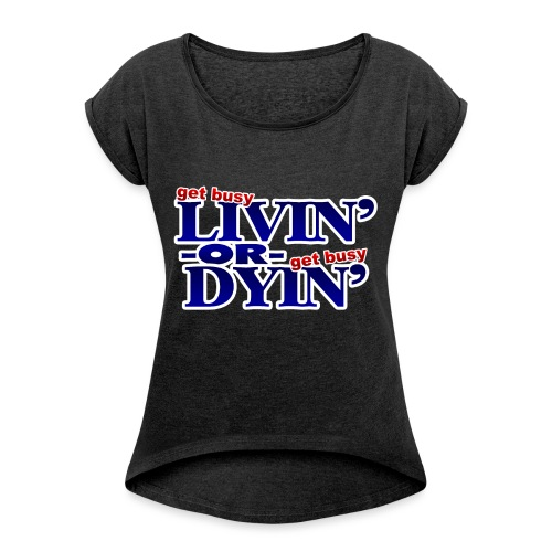 Get Busy Livin' or Get Busy Dyin' - Women's Roll Cuff T-Shirt