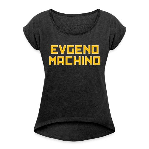 Evgeno Machino - Women's Roll Cuff T-Shirt