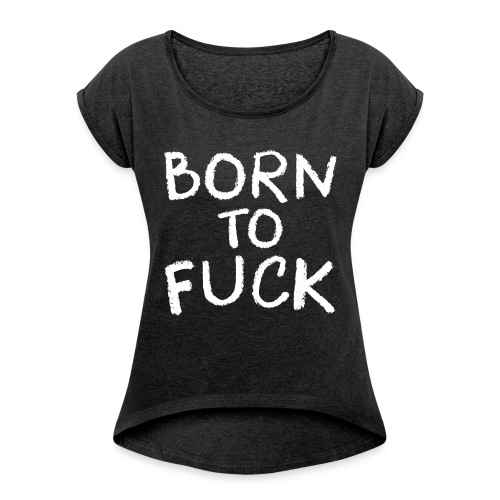 Born To Fuck - Women's Roll Cuff T-Shirt