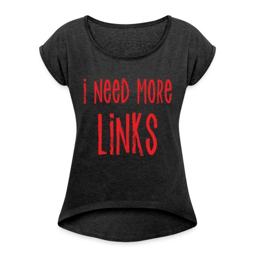 I Need More Links - Women's Roll Cuff T-Shirt