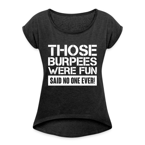 Those Burpees were fun! - Women's Roll Cuff T-Shirt