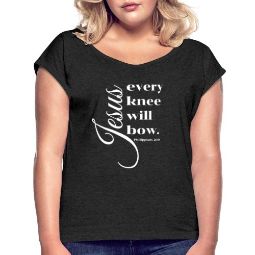 Every knee will bow - Women's Roll Cuff T-Shirt