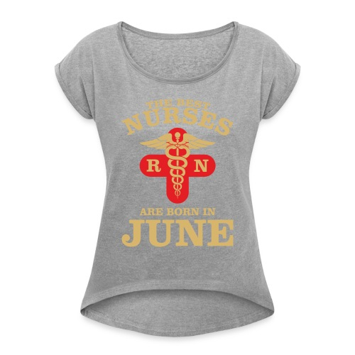 The Best Nurses are born in June - Women's Roll Cuff T-Shirt