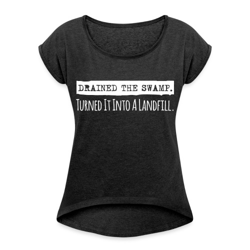 Drained the Swamp - Turned it into a Landfill - Women's Roll Cuff T-Shirt
