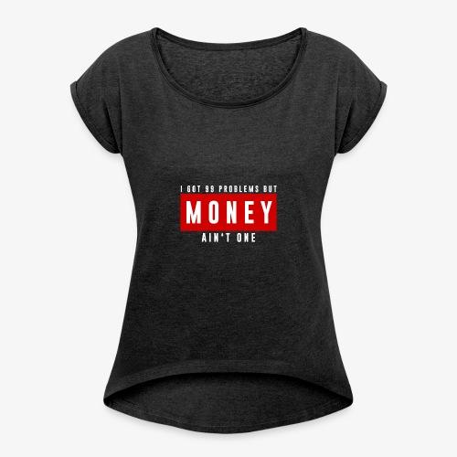 99 Problems, Money ain't one official design. - Women's Roll Cuff T-Shirt