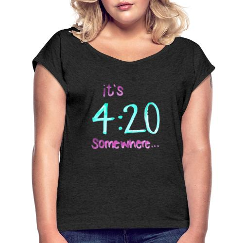 It's 4:20 somewhere... This is NOT about weed. - Women's Roll Cuff T-Shirt