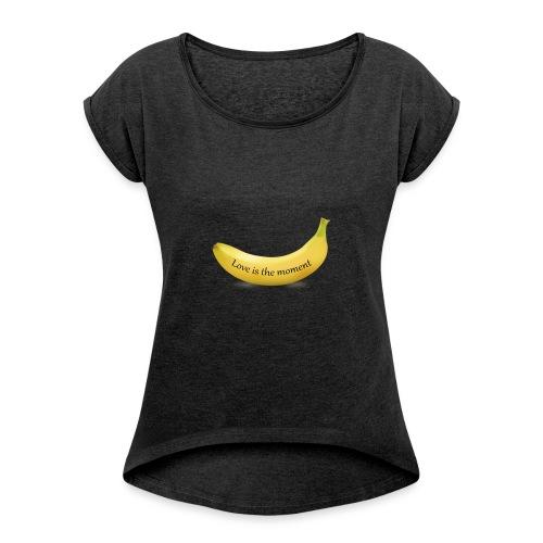 Love is the moment banana - Women's Roll Cuff T-Shirt