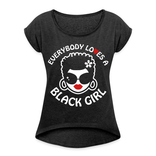 Everybody Loves A Black Girl - Version 2 Reverse - Women's Roll Cuff T-Shirt