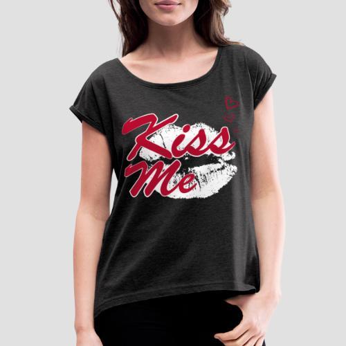 Kiss Me T-Shirt - Women's Roll Cuff T-Shirt