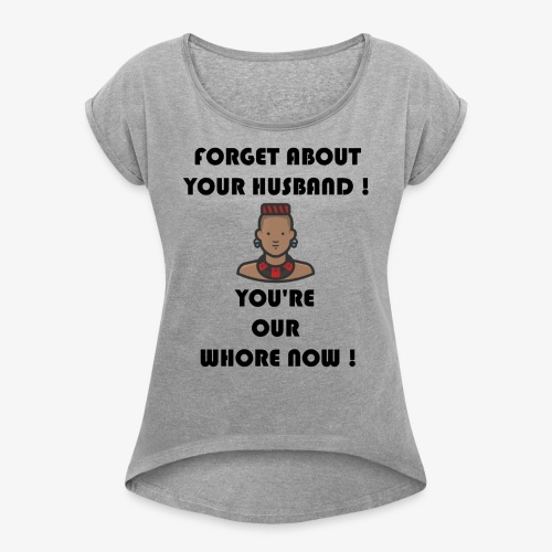 Forget about your husband ! You're our whore now ! - Women's Roll Cuff T-Shirt
