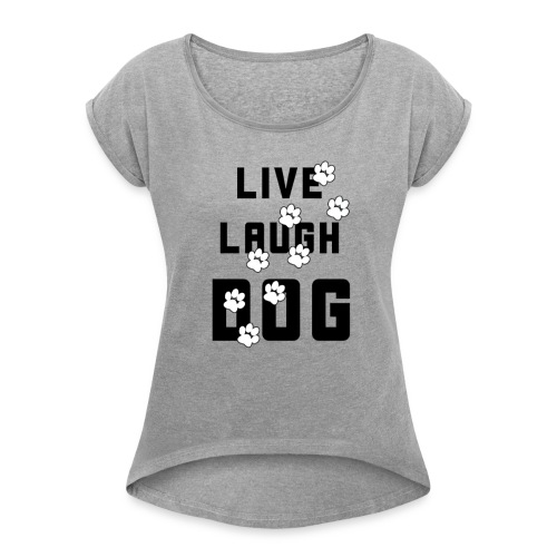 Live, Laugh, Dog - Women's Roll Cuff T-Shirt