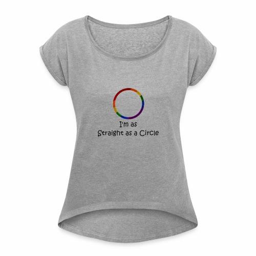 As Straight as a Circle - Women's Roll Cuff T-Shirt