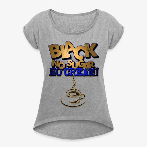 Black no Sugar no Cream - Women's Roll Cuff T-Shirt