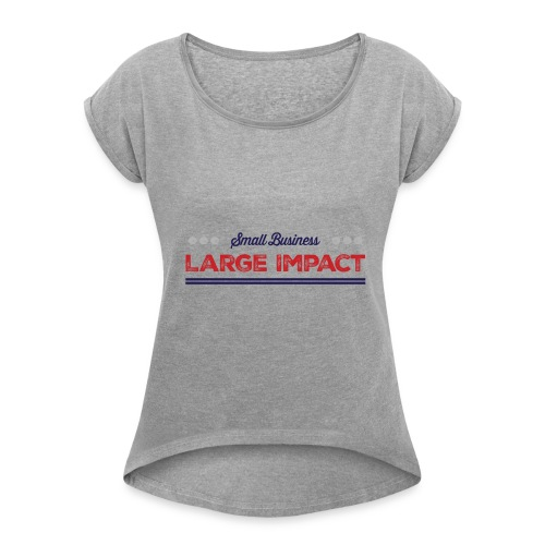 Small Business, Large Impact Tee - Women's Roll Cuff T-Shirt