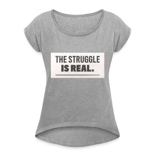 the struggle is real - Women's Roll Cuff T-Shirt