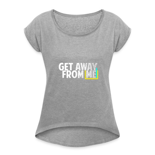 Get Away From Me Tshirts and stuff - Women's Roll Cuff T-Shirt