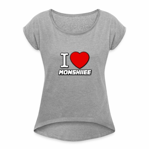 I LOVE MONSHIIEE - Women's Roll Cuff T-Shirt