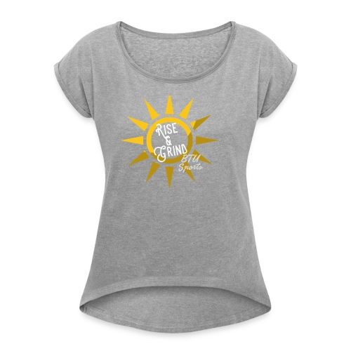 rise and grind - Women's Roll Cuff T-Shirt