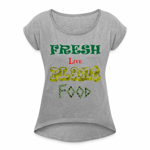 Fresh Live Plant Food - Women's Roll Cuff T-Shirt