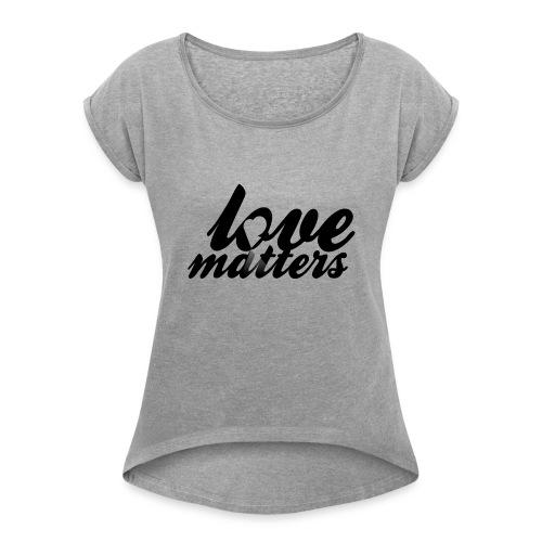 Love Matters - Women's Roll Cuff T-Shirt