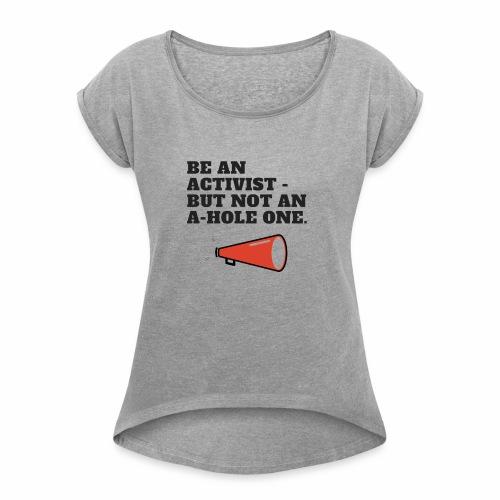 Be an Activist- But Not An A-Hole One. - Women's Roll Cuff T-Shirt