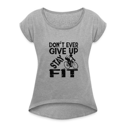 Don't ever give up - stay fit - Women's Roll Cuff T-Shirt