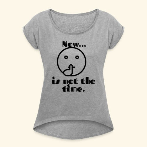 Now is not the time. - Women's Roll Cuff T-Shirt