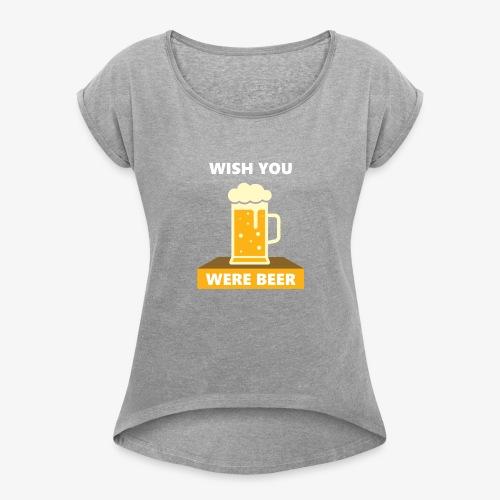 wish you were beer - Women's Roll Cuff T-Shirt