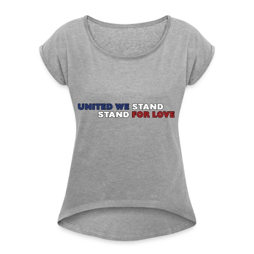 United We Stand. Stand For Love. - Women's Roll Cuff T-Shirt