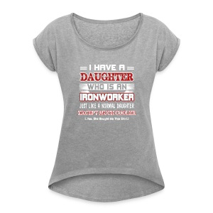 I have a daughter who is an Ironworker - Women's Roll Cuff T-Shirt