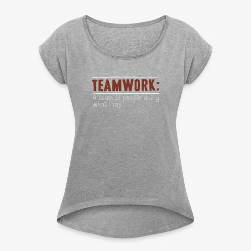 Teamwork: A team of people doing what I say - Women's Roll Cuff T-Shirt