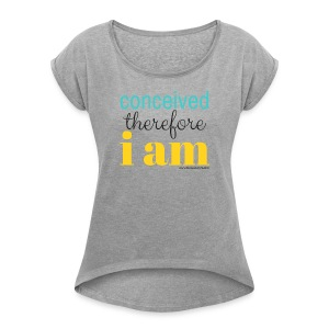Conceived Therefore I am - Women's Roll Cuff T-Shirt