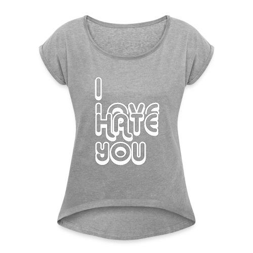 I LOVE HATE YOU - Women's Roll Cuff T-Shirt