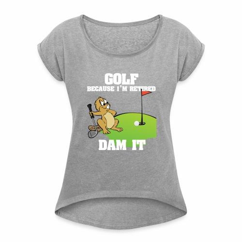 Golf Because I m Retired Dam It - Women's Roll Cuff T-Shirt