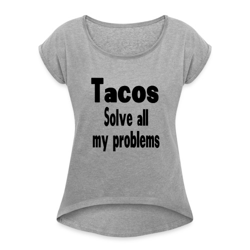 Tacos solve all my problems - Women's Roll Cuff T-Shirt