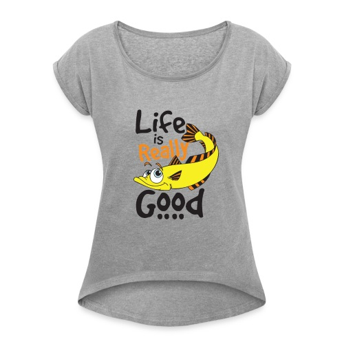 Life Is Really Good Fish Lovers Graphics - Women's Roll Cuff T-Shirt