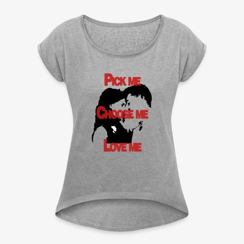 Pick me Choose me Love me - Women's Roll Cuff T-Shirt