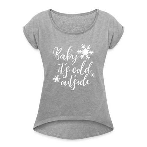 Baby it's Cold Outside Tee - Women's Roll Cuff T-Shirt