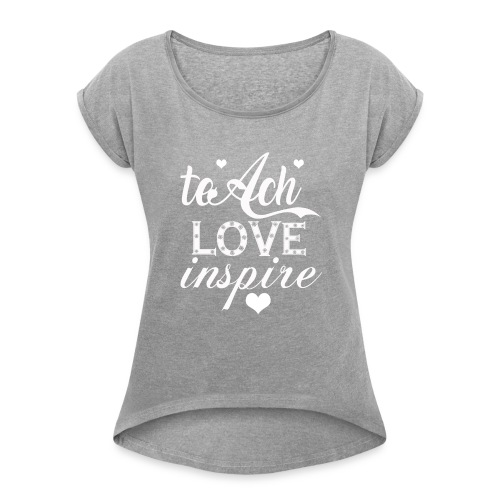 teach-love-inspire t shirt - Women's Roll Cuff T-Shirt