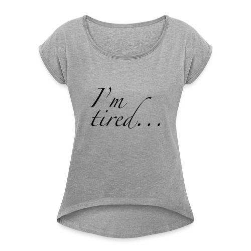 I'm tired... - Women's Roll Cuff T-Shirt