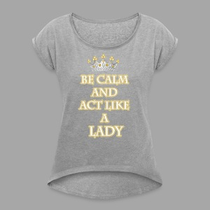Be Calm and Act Like a Lady - Women's Roll Cuff T-Shirt